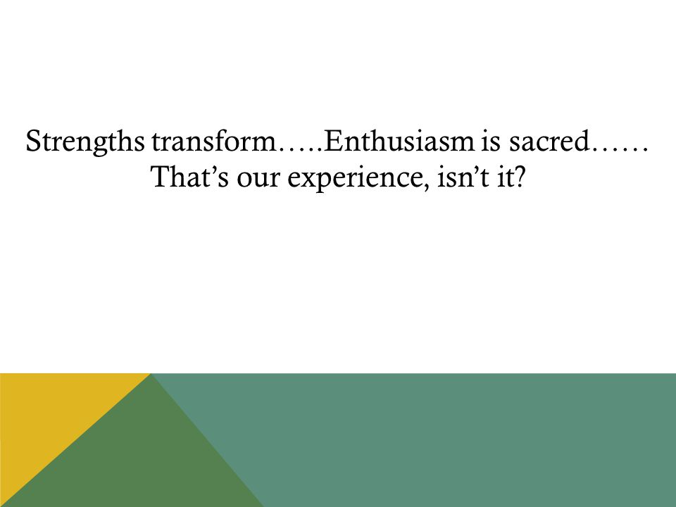 Strengths transform…..Enthusiasm is sacred…… That's our experience, isn't it