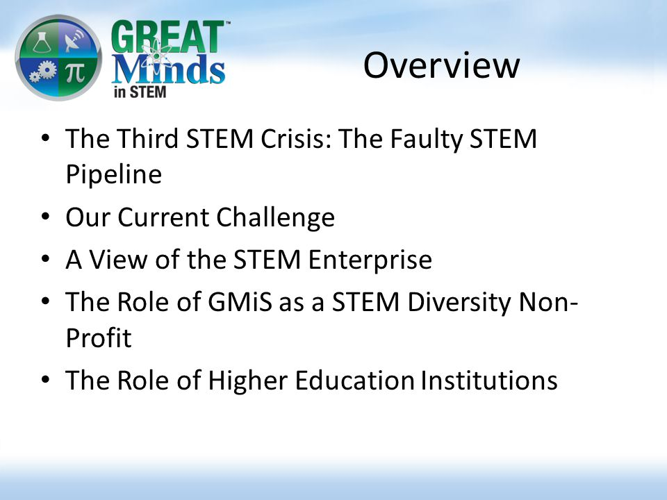 Overview The Third STEM Crisis: The Faulty STEM Pipeline Our Current Challenge A View of the STEM Enterprise The Role of GMiS as a STEM Diversity Non- Profit The Role of Higher Education Institutions