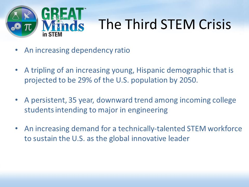 The Third STEM Crisis An increasing dependency ratio A tripling of an increasing young, Hispanic demographic that is projected to be 29% of the U.S.