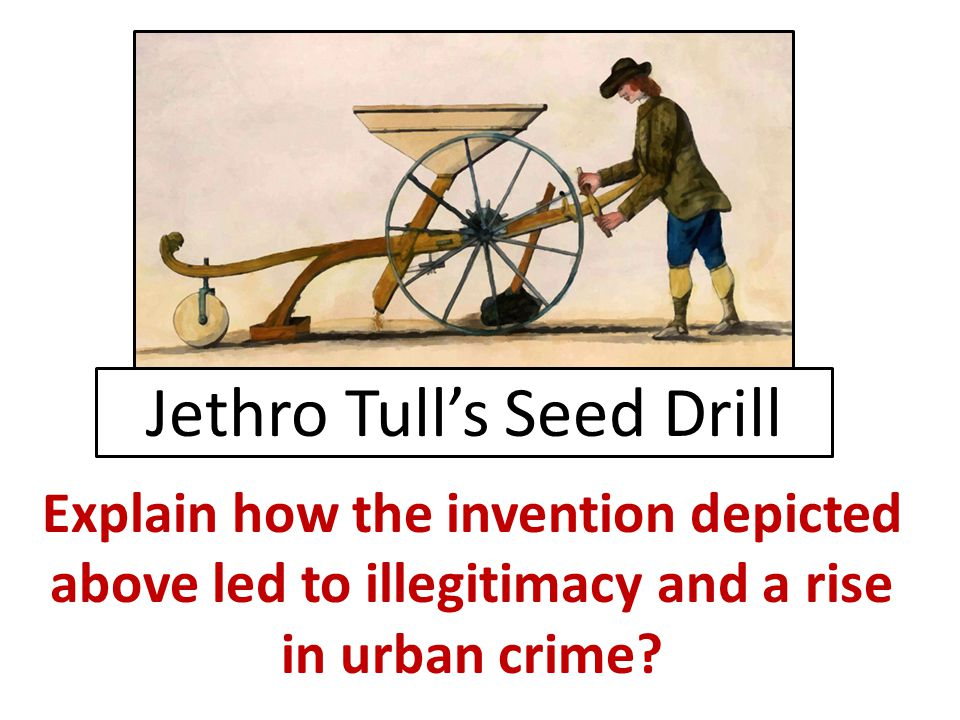 Jethro Tull's Seed Drill Explain how the invention depicted above led to illegitimacy and a rise in urban crime