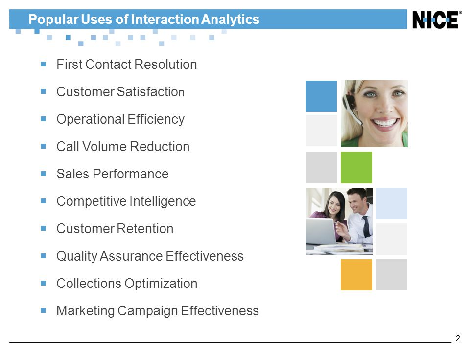  First Contact Resolution  Customer Satisfactio n  Operational Efficiency  Call Volume Reduction  Sales Performance  Competitive Intelligence  Customer Retention  Quality Assurance Effectiveness  Collections Optimization  Marketing Campaign Effectiveness Popular Uses of Interaction Analytics 2