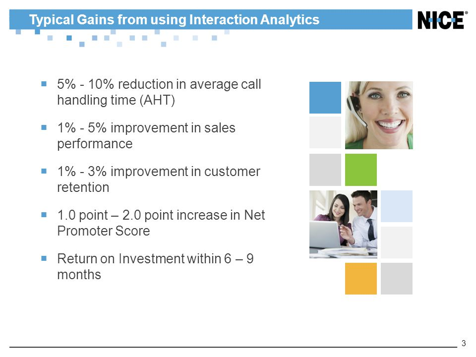  5% - 10% reduction in average call handling time (AHT)  1% - 5% improvement in sales performance  1% - 3% improvement in customer retention  1.0 point – 2.0 point increase in Net Promoter Score  Return on Investment within 6 – 9 months Typical Gains from using Interaction Analytics 3