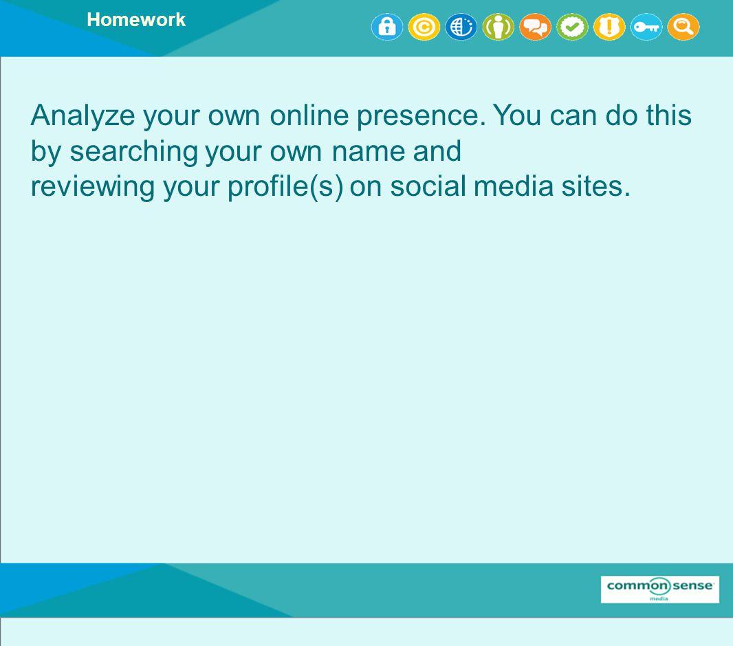 Homework Analyze your own online presence.