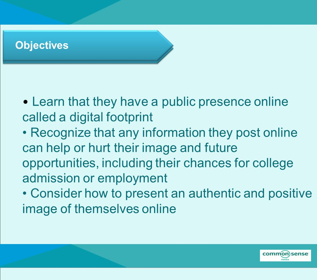 Objectives Learn that they have a public presence online called a digital footprint Recognize that any information they post online can help or hurt their image and future opportunities, including their chances for college admission or employment Consider how to present an authentic and positive image of themselves online