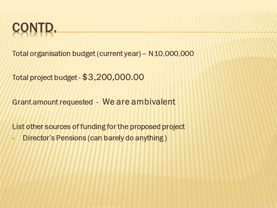 Total organisation budget (current year) – N10,000,000 Total project budget - $3,200,000.00 Grant amount requested - We are ambivalent List other sources of funding for the proposed project  Director's Pensions (can barely do anything )
