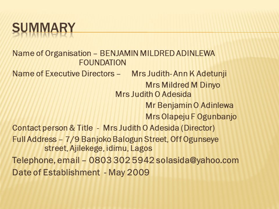 Name of Organisation – BENJAMIN MILDRED ADINLEWA FOUNDATION Name of Executive Directors – Mrs Judith- Ann K Adetunji Mrs Mildred M Dinyo Mrs Judith O Adesida Mr Benjamin O Adinlewa Mrs Olapeju F Ogunbanjo Contact person & Title - Mrs Judith O Adesida (Director) Full Address – 7/9 Banjoko Balogun Street, Off Ogunseye street, Ajilekege, idimu, Lagos Telephone, email – 0803 302 5942 solasida@yahoo.com Date of Establishment - May 2009