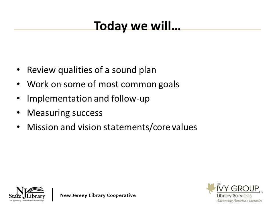 New Jersey Library Cooperative Review qualities of a sound plan Work on some of most common goals Implementation and follow-up Measuring success Mission and vision statements/core values Today we will…