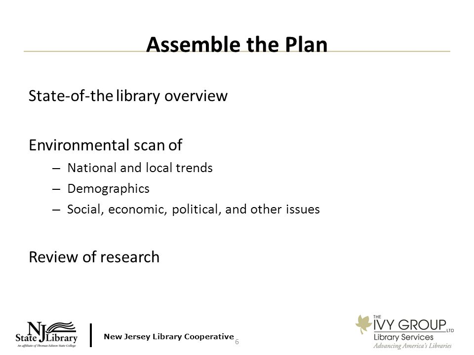 New Jersey Library Cooperative State-of-the library overview Environmental scan of – National and local trends – Demographics – Social, economic, political, and other issues Review of research Assemble the Plan 6