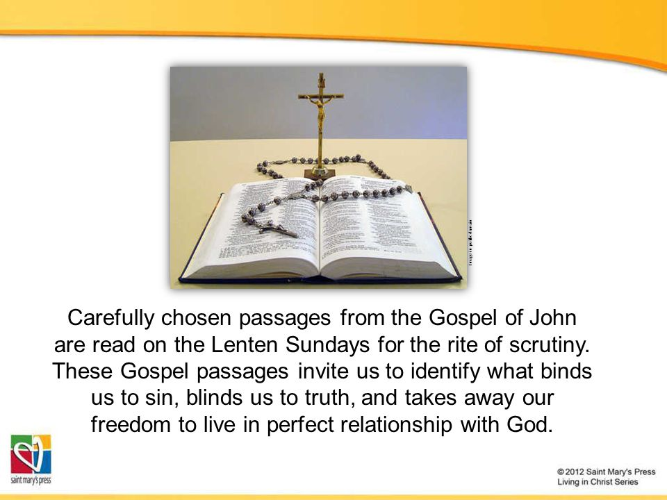 Carefully chosen passages from the Gospel of John are read on the Lenten Sundays for the rite of scrutiny.
