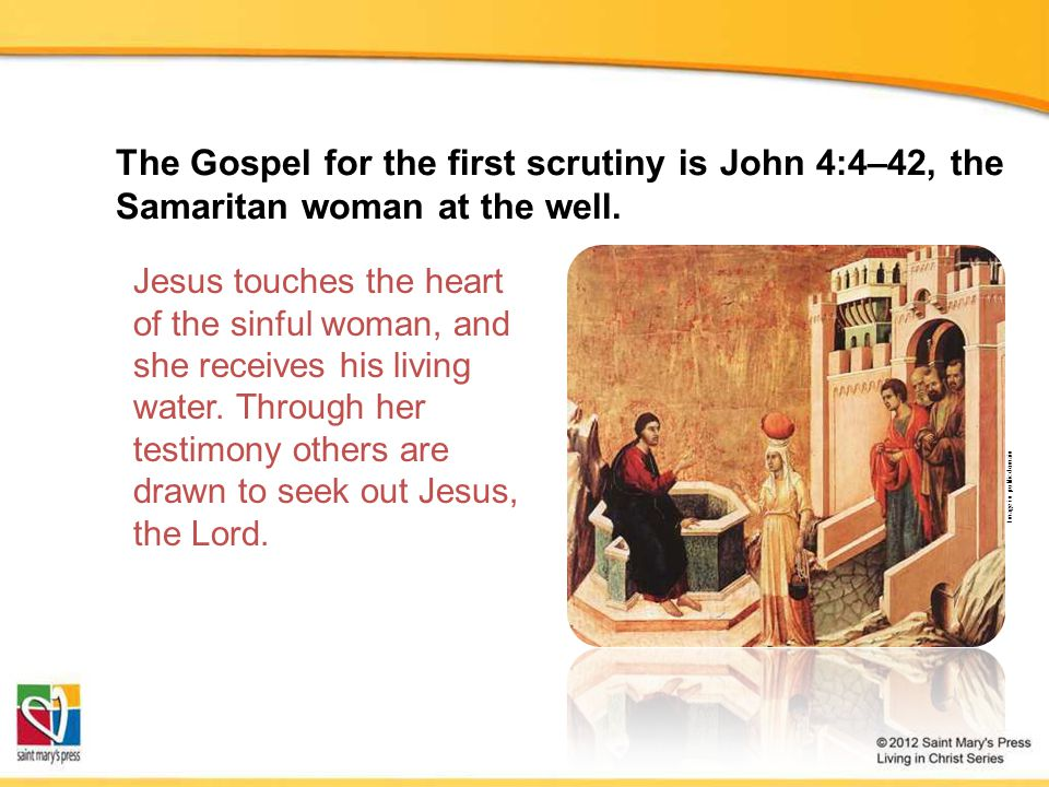 The Gospel for the first scrutiny is John 4:4–42, the Samaritan woman at the well.