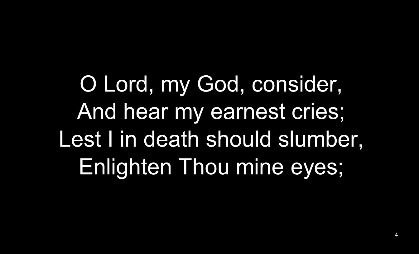 O Lord, my God, consider, And hear my earnest cries; Lest I in death should slumber, Enlighten Thou mine eyes; 4
