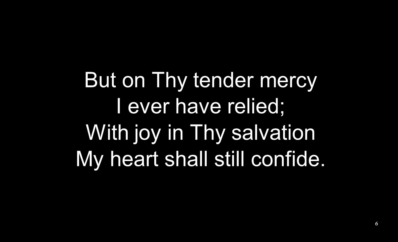 But on Thy tender mercy I ever have relied; With joy in Thy salvation My heart shall still confide.