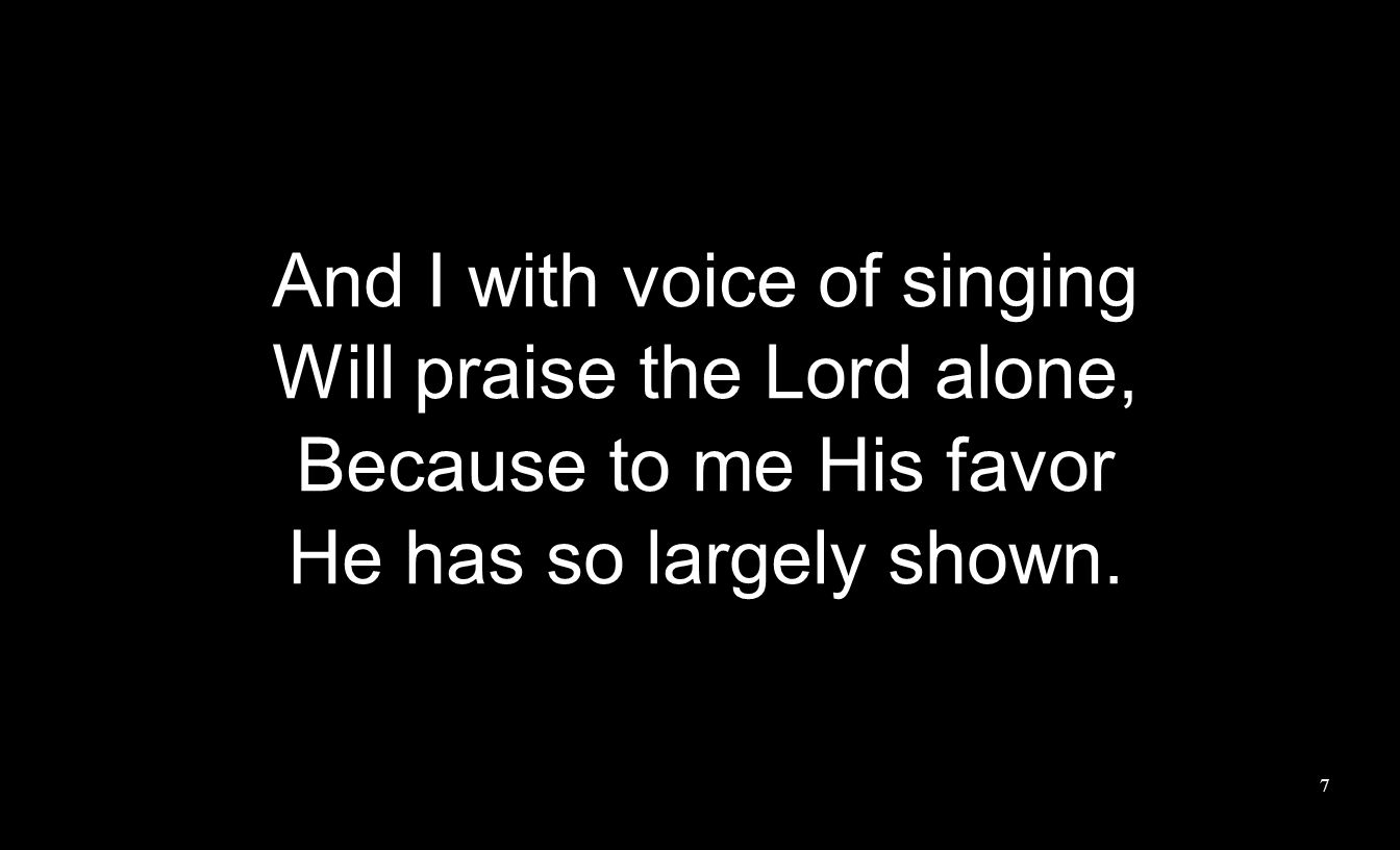 And I with voice of singing Will praise the Lord alone, Because to me His favor He has so largely shown.