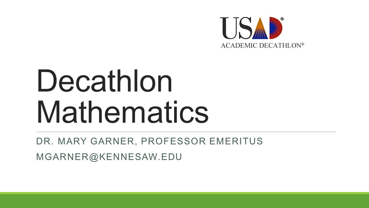 Decathlon Mathematics DR. MARY GARNER, PROFESSOR EMERITUS MGARNER@KENNESAW.EDU