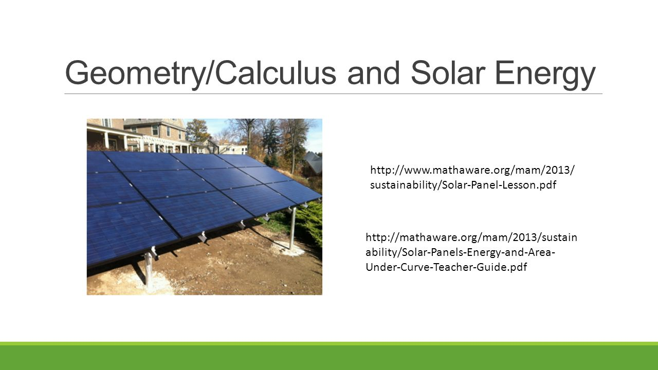 Geometry/Calculus and Solar Energy http://mathaware.org/mam/2013/sustain ability/Solar-Panels-Energy-and-Area- Under-Curve-Teacher-Guide.pdf http://www.mathaware.org/mam/2013/ sustainability/Solar-Panel-Lesson.pdf