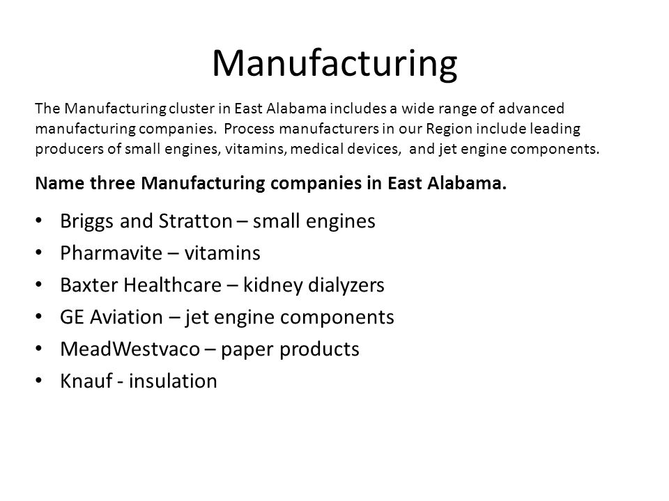 Manufacturing Briggs and Stratton – small engines Pharmavite – vitamins Baxter Healthcare – kidney dialyzers GE Aviation – jet engine components MeadWestvaco – paper products Knauf - insulation The Manufacturing cluster in East Alabama includes a wide range of advanced manufacturing companies.