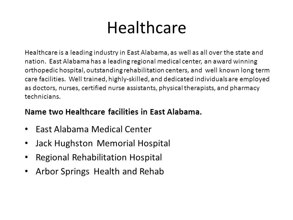 Healthcare East Alabama Medical Center Jack Hughston Memorial Hospital Regional Rehabilitation Hospital Arbor Springs Health and Rehab Healthcare is a leading industry in East Alabama, as well as all over the state and nation.