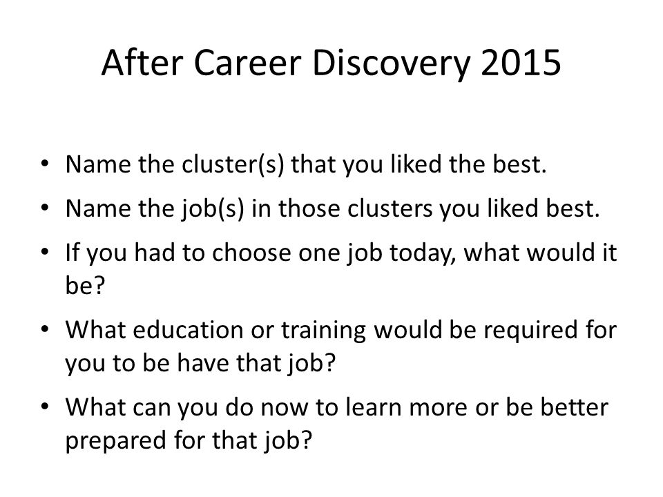 After Career Discovery 2015 Name the cluster(s) that you liked the best. Name the job(s) in those clusters you liked best. If you had to choose one jo