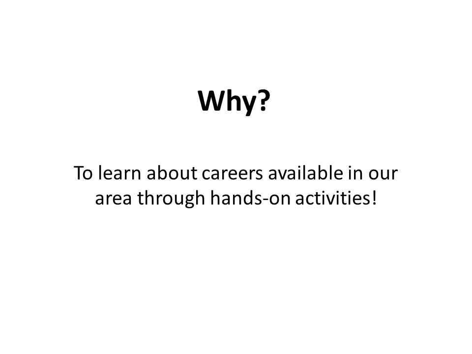 Why To learn about careers available in our area through hands-on activities!