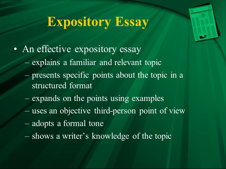 Expository Essay An effective expository essay –explains a familiar and relevant topic –presents specific points about the topic in a structured format –expands on the points using examples –uses an objective third-person point of view –adopts a formal tone –shows a writer's knowledge of the topic