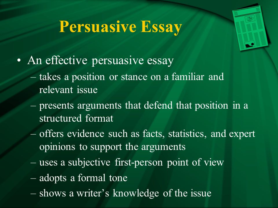 Persuasive Essay An effective persuasive essay –takes a position or stance on a familiar and relevant issue –presents arguments that defend that position in a structured format –offers evidence such as facts, statistics, and expert opinions to support the arguments –uses a subjective first-person point of view –adopts a formal tone –shows a writer's knowledge of the issue