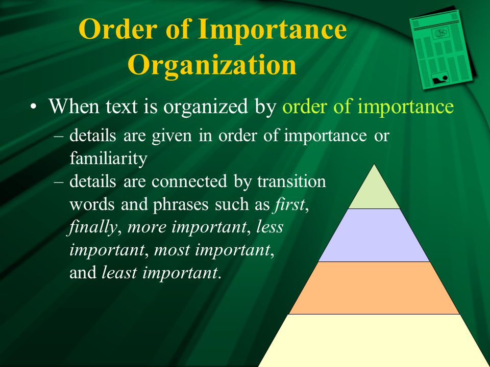 Order of Importance Organization When text is organized by order of importance –details are given in order of importance or familiarity –details are connected by transition words and phrases such as first, finally, more important, less important, most important, and least important.