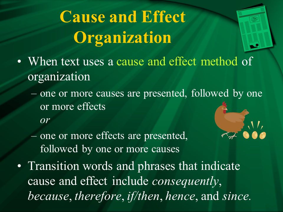 Cause and Effect Organization When text uses a cause and effect method of organization –one or more causes are presented, followed by one or more effects or –one or more effects are presented, followed by one or more causes Transition words and phrases that indicate cause and effect include consequently, because, therefore, if/then, hence, and since.