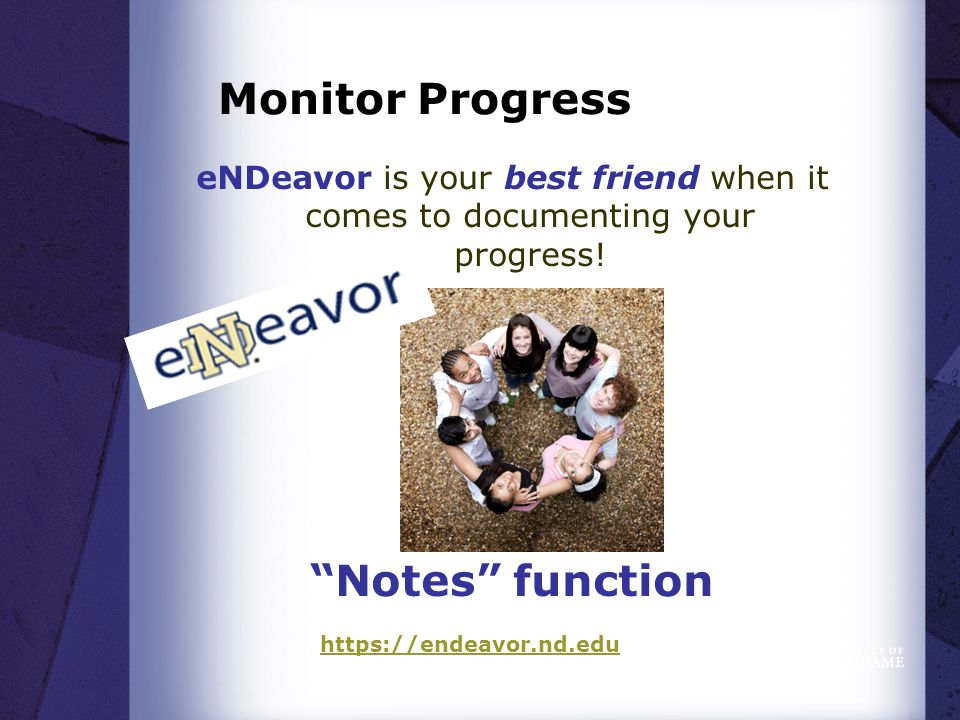 Monitor Progress eNDeavor is your best friend when it comes to documenting your progress.