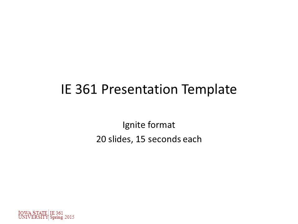 I OWA S TATEIE 361 UNIVERSITYSpring 2015 IE 361 Presentation Template Ignite format 20 slides, 15 seconds each