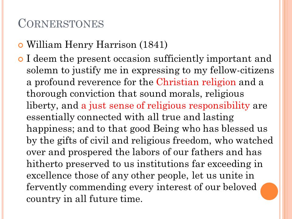 C ORNERSTONES William Henry Harrison (1841) I deem the present occasion sufficiently important and solemn to justify me in expressing to my fellow-citizens a profound reverence for the Christian religion and a thorough conviction that sound morals, religious liberty, and a just sense of religious responsibility are essentially connected with all true and lasting happiness; and to that good Being who has blessed us by the gifts of civil and religious freedom, who watched over and prospered the labors of our fathers and has hitherto preserved to us institutions far exceeding in excellence those of any other people, let us unite in fervently commending every interest of our beloved country in all future time.