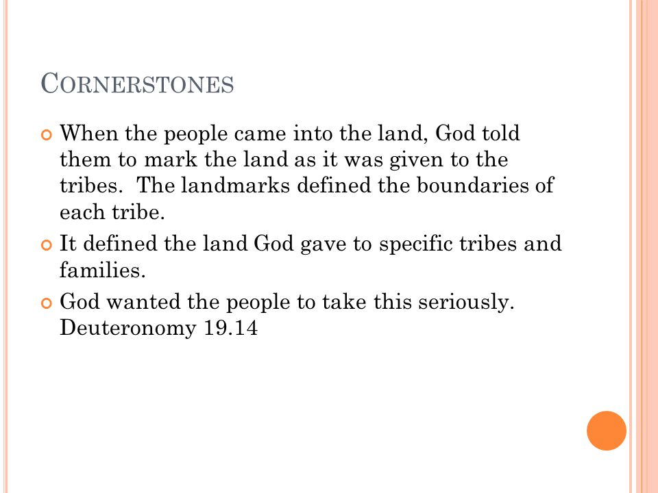 C ORNERSTONES When the people came into the land, God told them to mark the land as it was given to the tribes.
