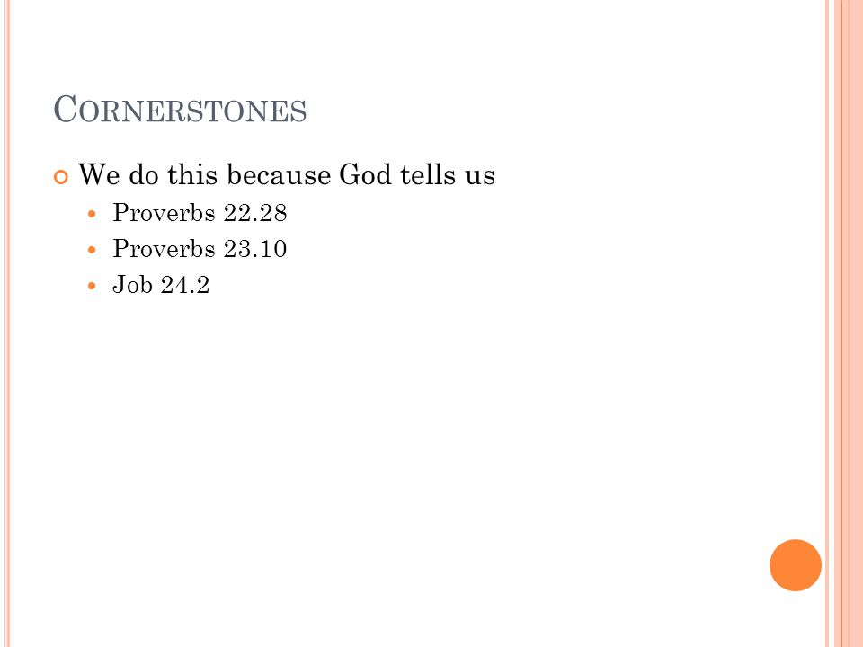 C ORNERSTONES We do this because God tells us Proverbs 22.28 Proverbs 23.10 Job 24.2