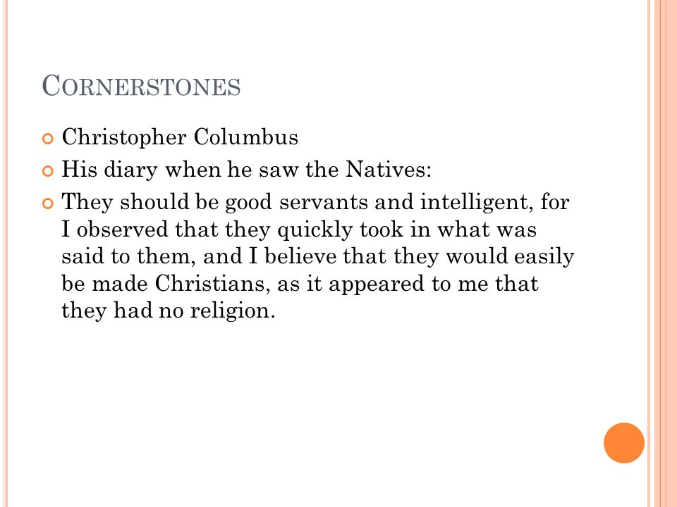 C ORNERSTONES Christopher Columbus His diary when he saw the Natives: They should be good servants and intelligent, for I observed that they quickly took in what was said to them, and I believe that they would easily be made Christians, as it appeared to me that they had no religion.