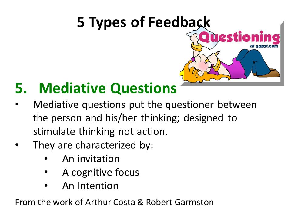 5 Types of Feedback 5.Mediative Questions Mediative questions put the questioner between the person and his/her thinking; designed to stimulate thinking not action.