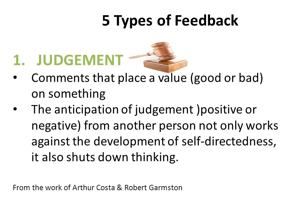 5 Types of Feedback 1.JUDGEMENT Comments that place a value (good or bad) on something The anticipation of judgement )positive or negative) from another person not only works against the development of self-directedness, it also shuts down thinking.