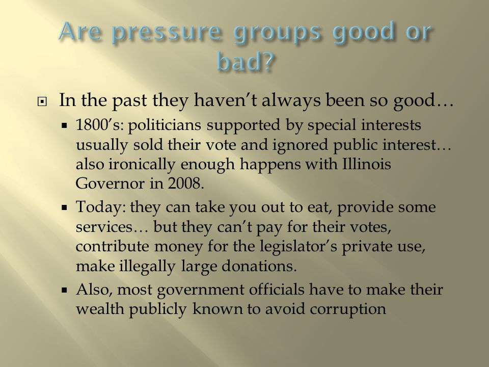  In the past they haven't always been so good…  1800's: politicians supported by special interests usually sold their vote and ignored public interest… also ironically enough happens with Illinois Governor in 2008.