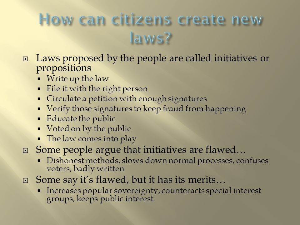  Laws proposed by the people are called initiatives or propositions  Write up the law  File it with the right person  Circulate a petition with enough signatures  Verify those signatures to keep fraud from happening  Educate the public  Voted on by the public  The law comes into play  Some people argue that initiatives are flawed…  Dishonest methods, slows down normal processes, confuses voters, badly written  Some say it's flawed, but it has its merits…  Increases popular sovereignty, counteracts special interest groups, keeps public interest