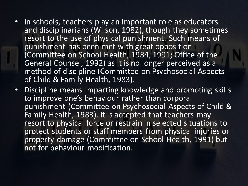 In schools, teachers play an important role as educators and disciplinarians (Wilson, 1982), though they sometimes resort to the use of physical punis