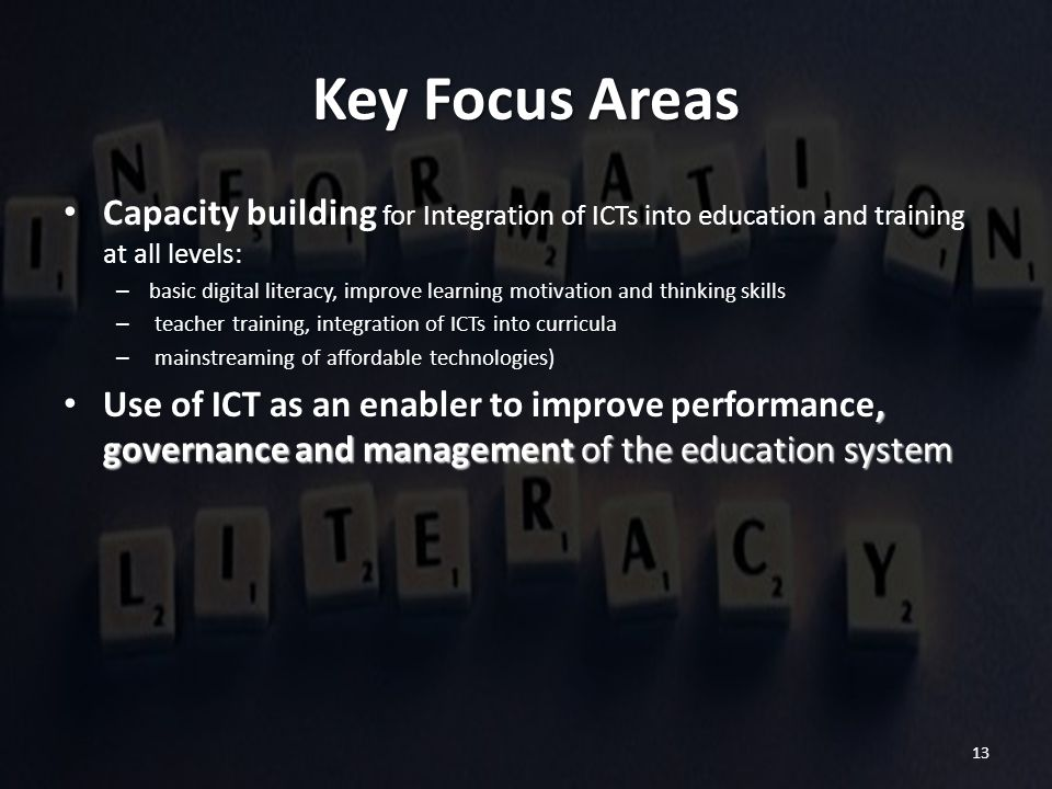 13 Key Focus Areas Capacity building for Integration of ICTs into education and training at all levels: – basic digital literacy, improve learning mot