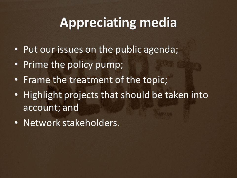 Appreciating media Put our issues on the public agenda; Prime the policy pump; Frame the treatment of the topic; Highlight projects that should be taken into account; and Network stakeholders.