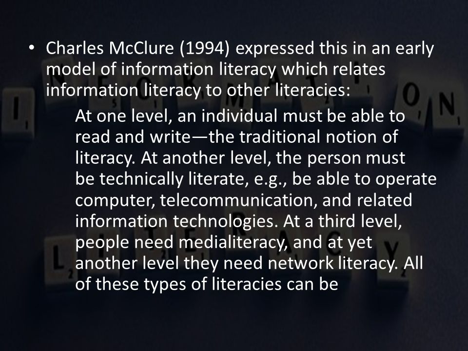 Charles McClure (1994) expressed this in an early model of information literacy which relates information literacy to other literacies: At one level, an individual must be able to read and write—the traditional notion of literacy.