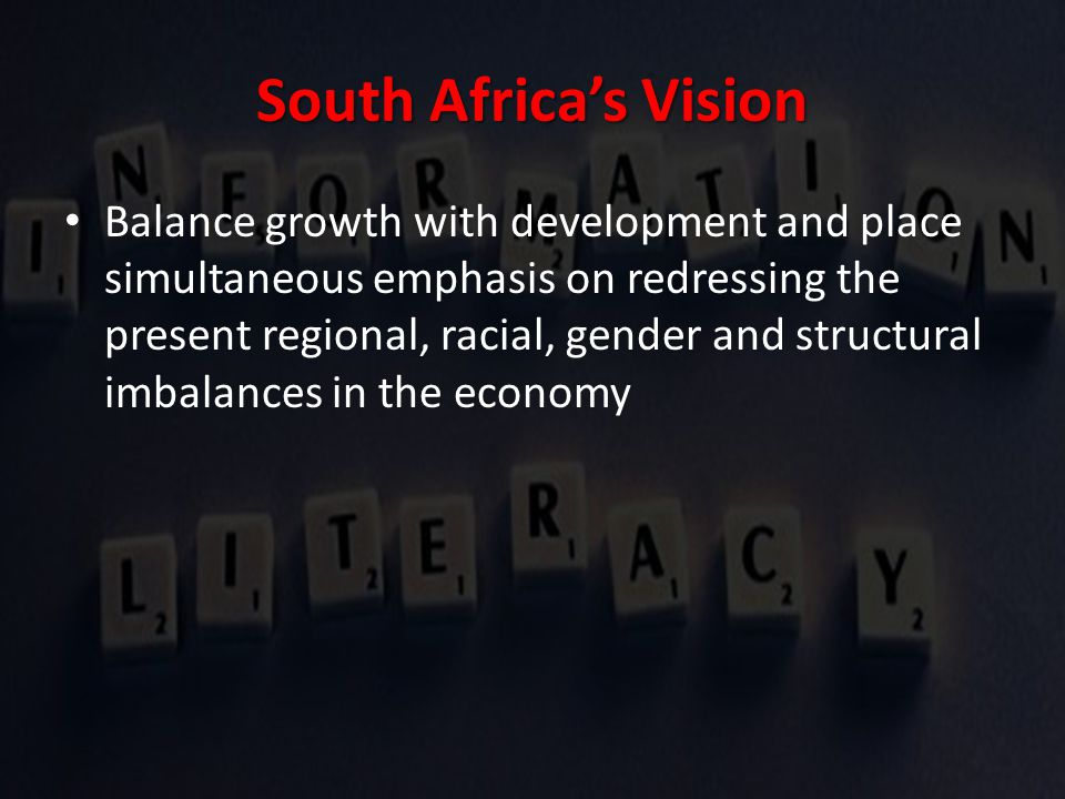 South Africa's Vision Balance growth with development and place simultaneous emphasis on redressing the present regional, racial, gender and structural imbalances in the economy