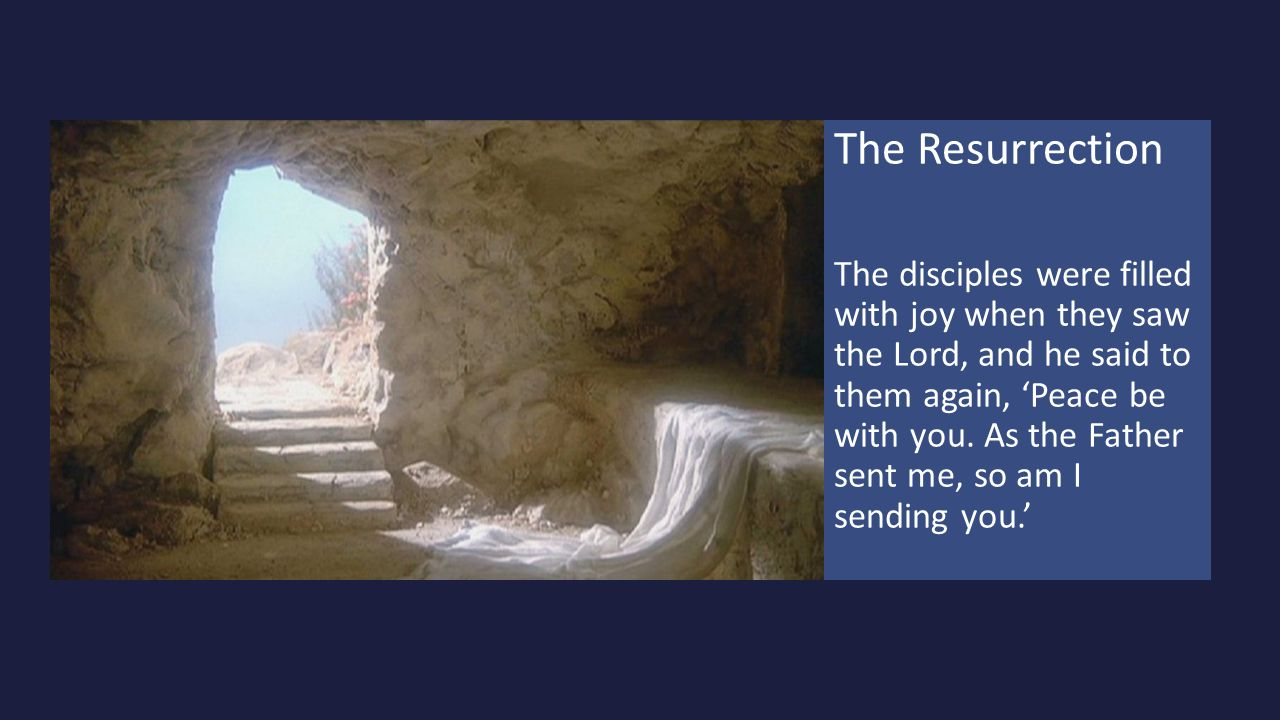 The Resurrection The disciples were filled with joy when they saw the Lord, and he said to them again, 'Peace be with you. As the Father sent me, so a