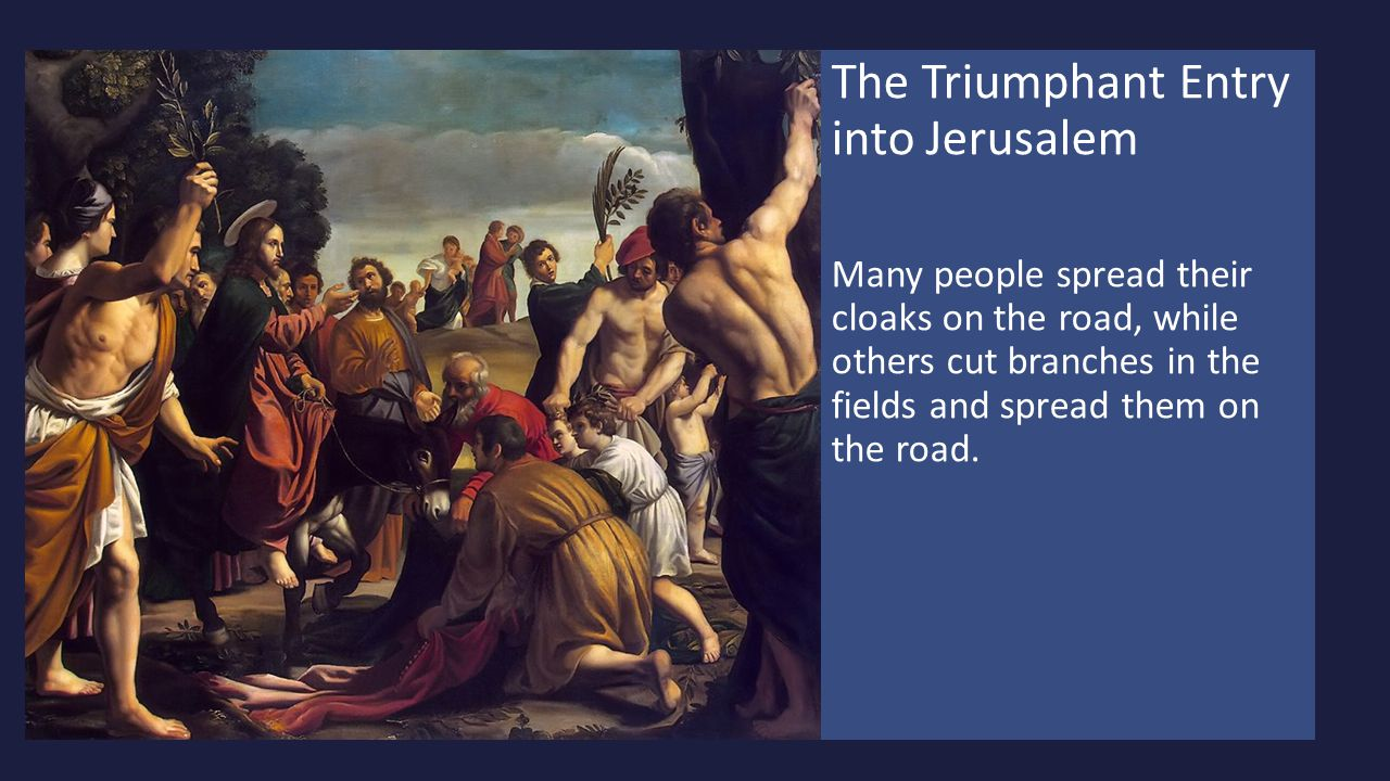 The Triumphant Entry into Jerusalem Many people spread their cloaks on the road, while others cut branches in the fields and spread them on the road.