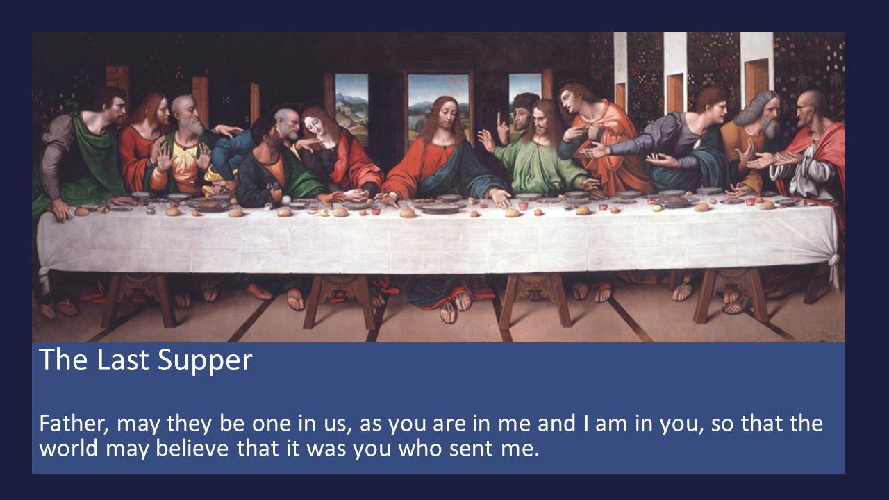 The Last Supper Father, may they be one in us, as you are in me and I am in you, so that the world may believe that it was you who sent me.
