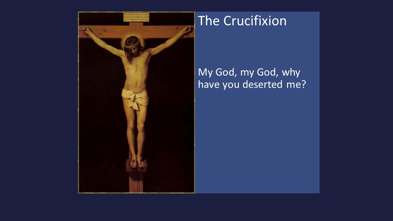 The Crucifixion My God, my God, why have you deserted me?