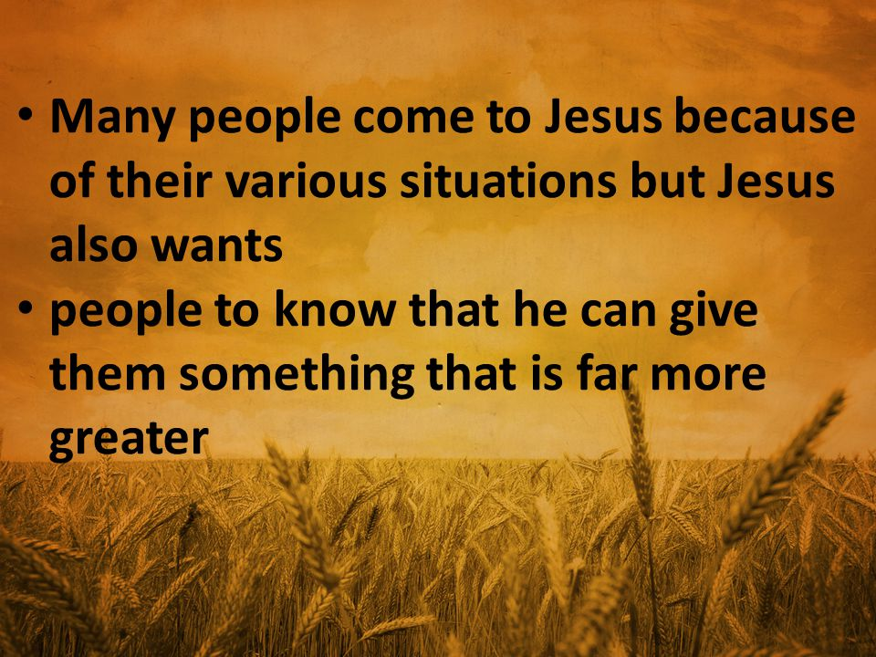 Many people come to Jesus because of their various situations but Jesus also wants people to know that he can give them something that is far more greater