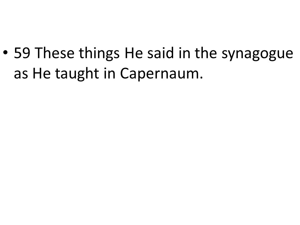 59 These things He said in the synagogue as He taught in Capernaum.