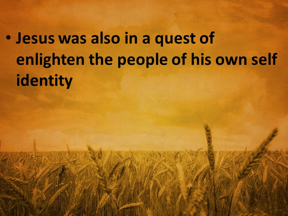 Jesus was also in a quest of enlighten the people of his own self identity