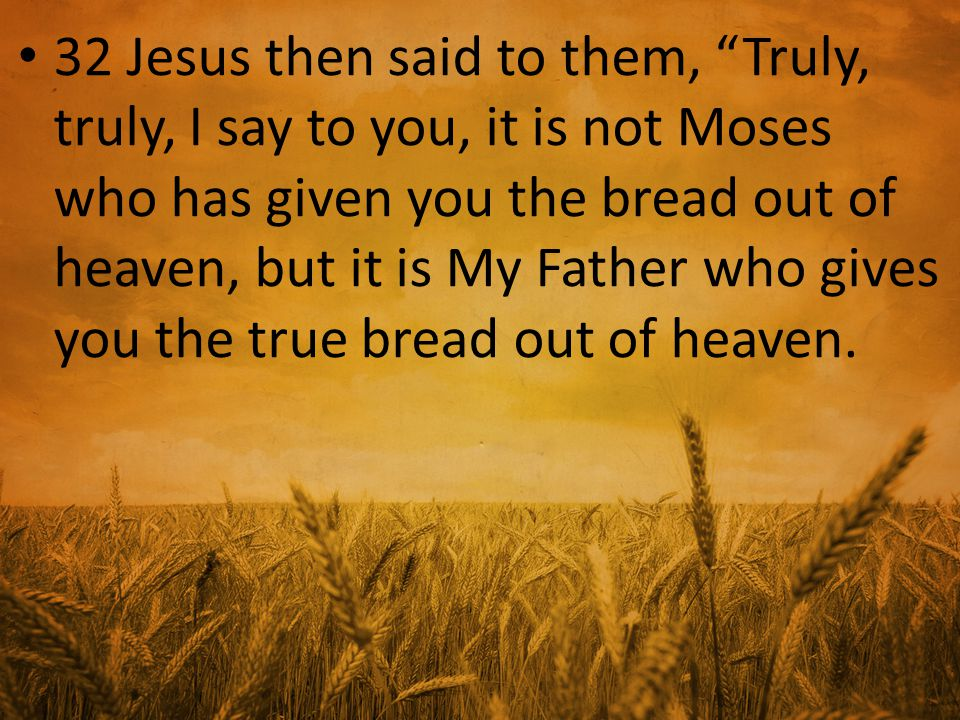 32 Jesus then said to them, Truly, truly, I say to you, it is not Moses who has given you the bread out of heaven, but it is My Father who gives you the true bread out of heaven.